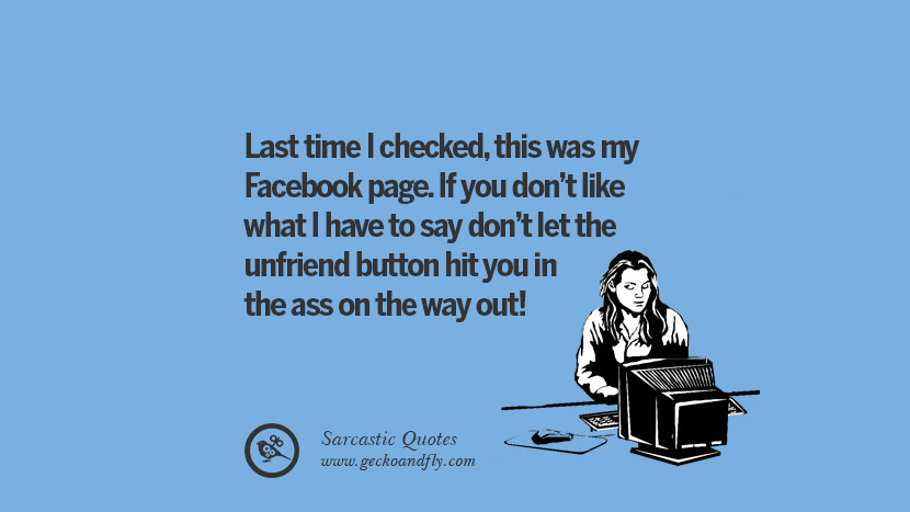 Last time I checked, this was my Facebook page. If you don't like what I have to say don't let the unfriend button hit you in the ass on the way out! Unfriend A Friend on Facebook