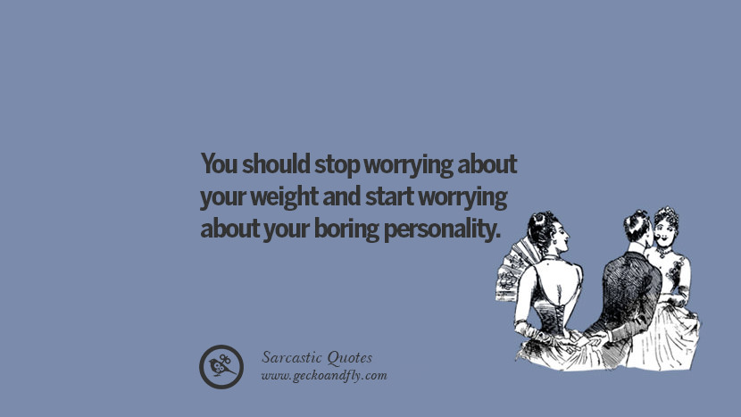 You should stop worrying about your weight and start worrying about your boring personality.