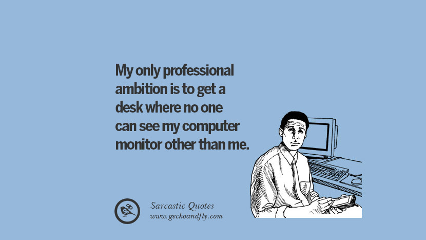 My only professional ambition is to get a desk where no one can see my computer monitor other than me.