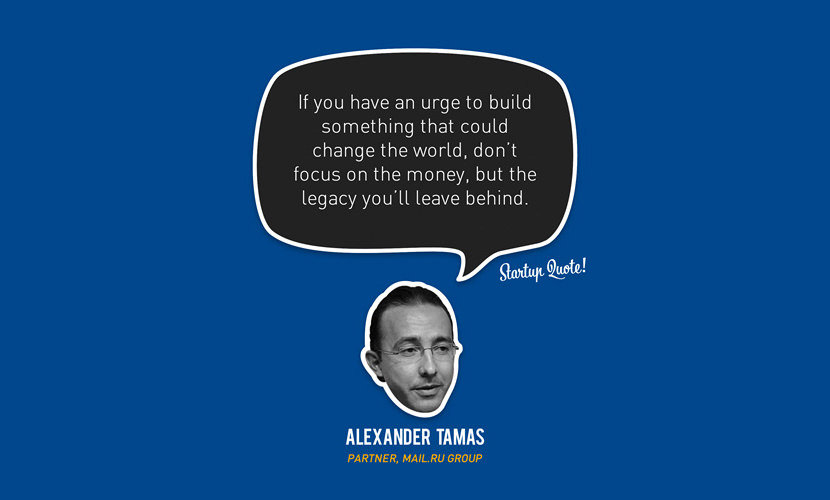 If you have an urge to build something that could change the world, don't focus on the money, but the legacy you'll leave behind. - Alexander Tamas