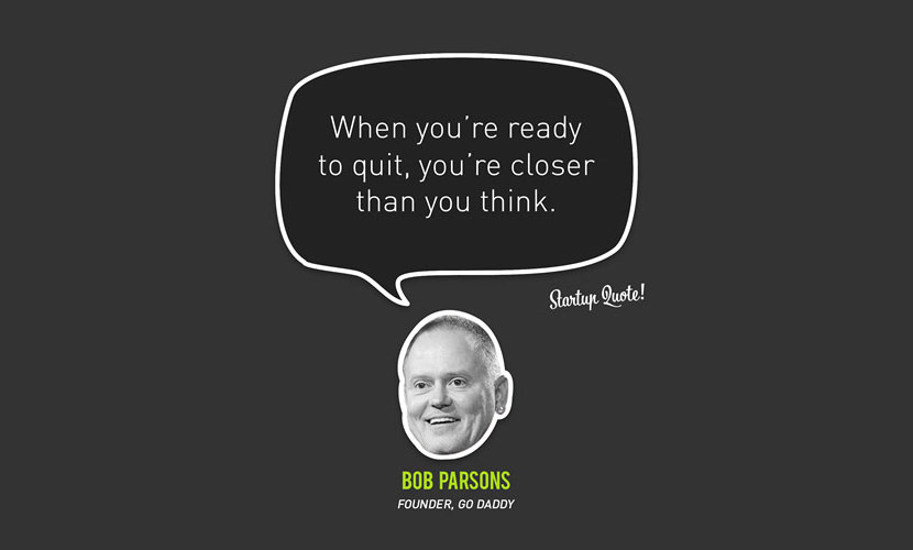 When you're ready to quit, you're closer than you think. - Bob Parsons