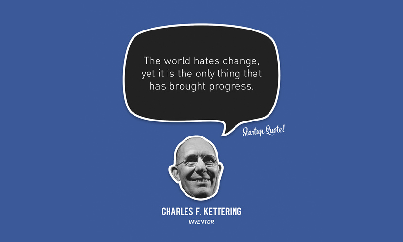 The world hates change, yet it is the only thing that has brought progress. - Charles F.Kettering