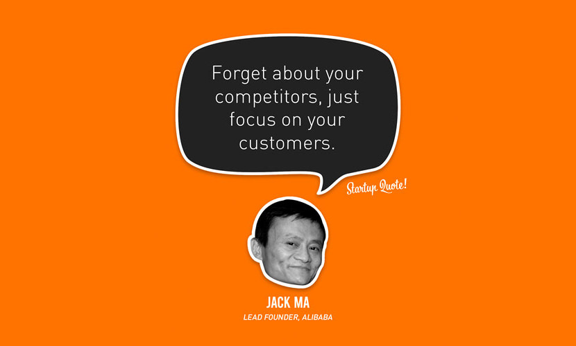 Forget about your competitors, just focus on your customers. – Jack Ma