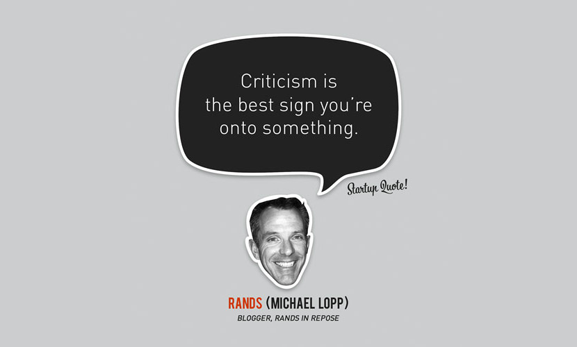 Criticism is the best sign you're onto something. – Michael Lopp