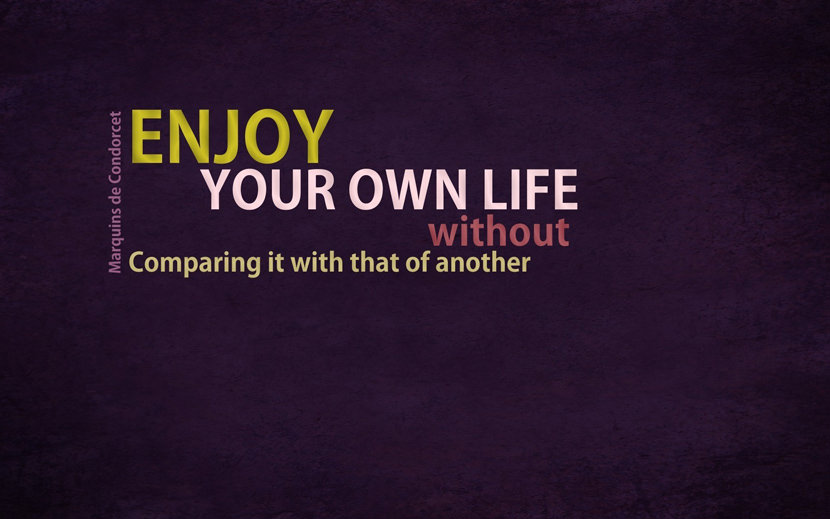 Enjoy your own life without comparing it with that of another.