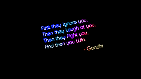 First they ignore you, then they laugh at you, then they fight you, and they you win.