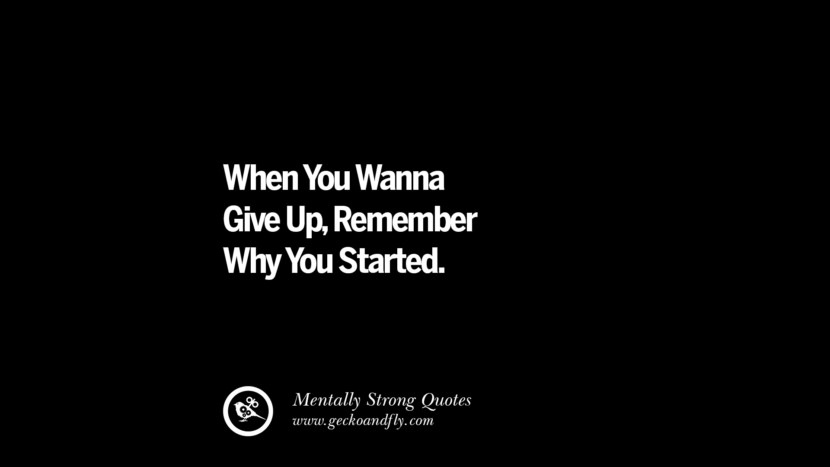 When You Wanna Give Up, Remember Why You Started. Philosophies A Mentally Strong And Successful Person Don't Do