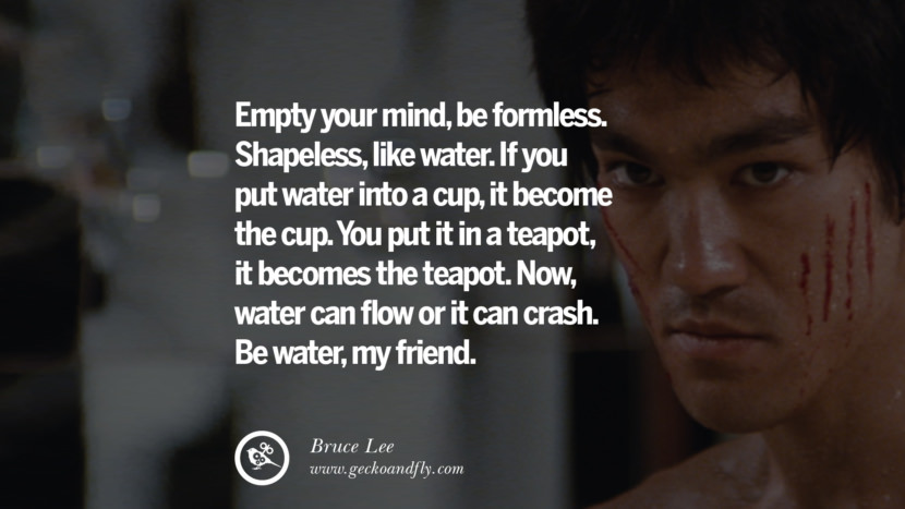 Empty your mind, be formless. Shapeless, like water. If you put water into a cup, it become the cup. You put it in a teapot, it becomes the teapot. Now, water can flow or it can crash. Be water, my friend. best inspirational tumblr quotes instagram Quotes from Bruce Lee's Martial Arts Movie kung fu Ip man