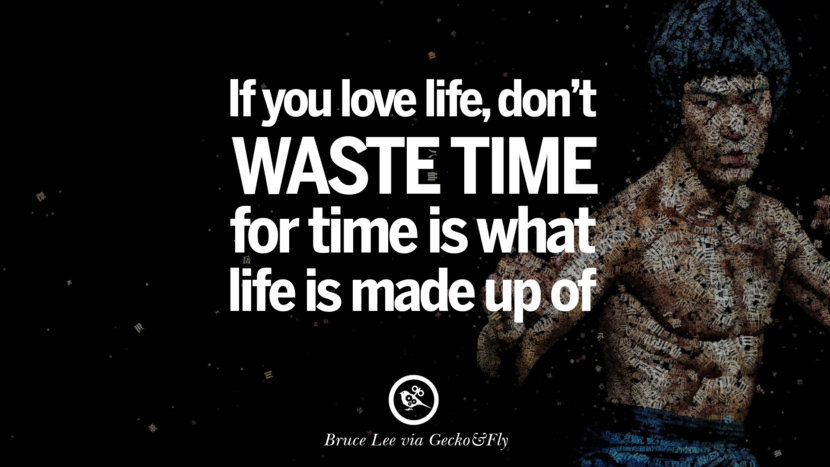 If you love life, don't waste time, for time is what life is made up of. best inspirational tumblr quotes instagram Quotes from Bruce Lee's Martial Arts Movie kung fu Ip man