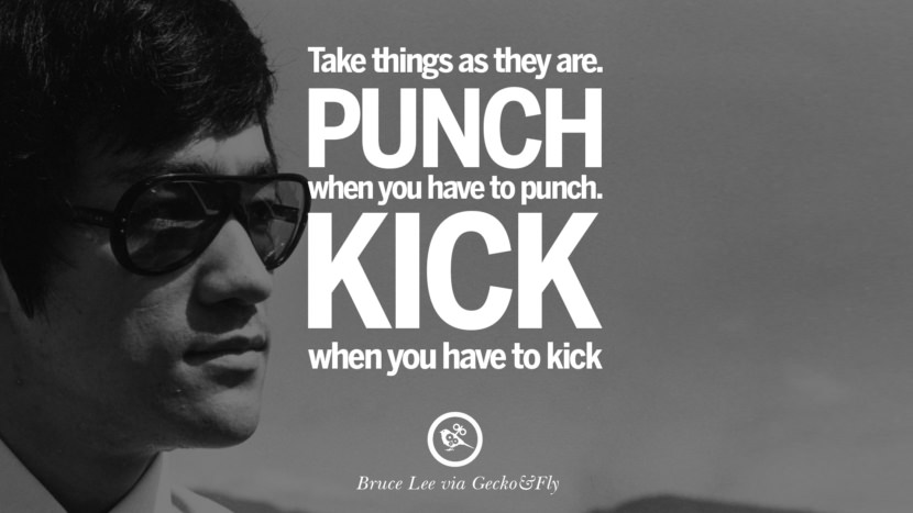 Take things as they are. Punch when you have to punch. Kick when you have to kick. best inspirational tumblr quotes instagram Quotes from Bruce Lee's Martial Arts Movie kung fu Ip man