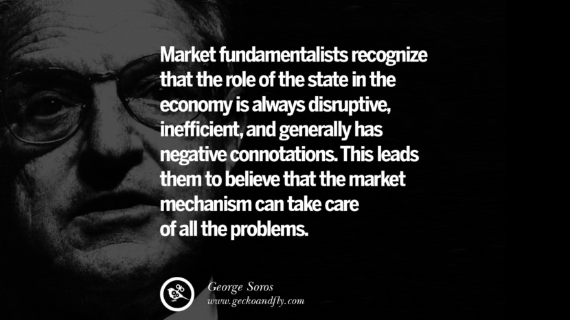 Market fundamentalists recognize that the role of the state in the economy is always disruptive, inefficient, and generally has negative connotations. This leads them to believe that the market mechanism can take care of all the problems. Famous George Soros Quotes on Financial, Economy, Democracy