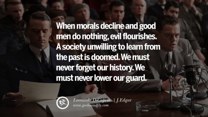 Leonardo Dicaprio Movie Quotes When morals decline and good men do nothing, evil flourishes. A society unwilling to learn from the past is doomed. We must never forget our history. We must never lower our guard. - J.Edgar best inspirational tumblr quotes instagram pinterest