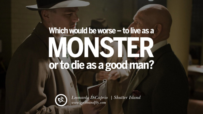 Leonardo Dicaprio Movie Quotes Which would be worse - to live as a monster or to die as a good man. - Shutter Island best inspirational tumblr quotes instagram pinterest