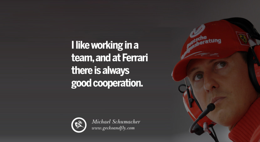 Michael Schumacher quotes I like working in a team, and at Ferrari there is always good cooperation. best inspirational tumblr quotes instagram