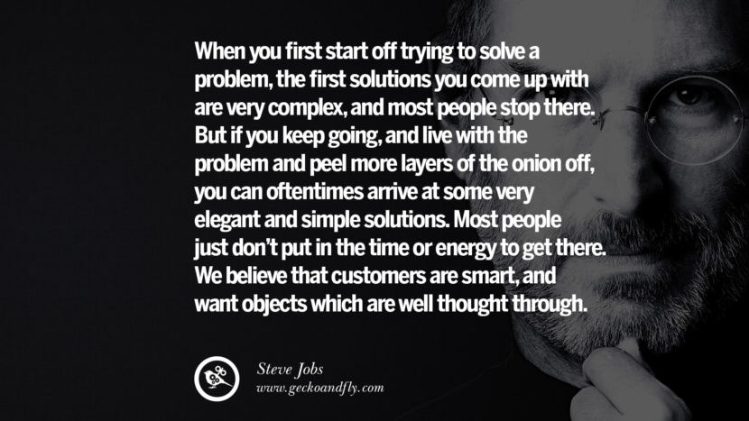 When you first start off trying to solve a problem, the first solutions you come up with are very complex, and most people stop there. But if you keep going, and live with the problem and peel more layers of the onion off, you can oftentimes arrive at some very elegant and simple solutions. Most people just don't put in the time or energy to get there. We believe that customers are smart, and want objects which are well thought through. Quotes by Steve Jobs