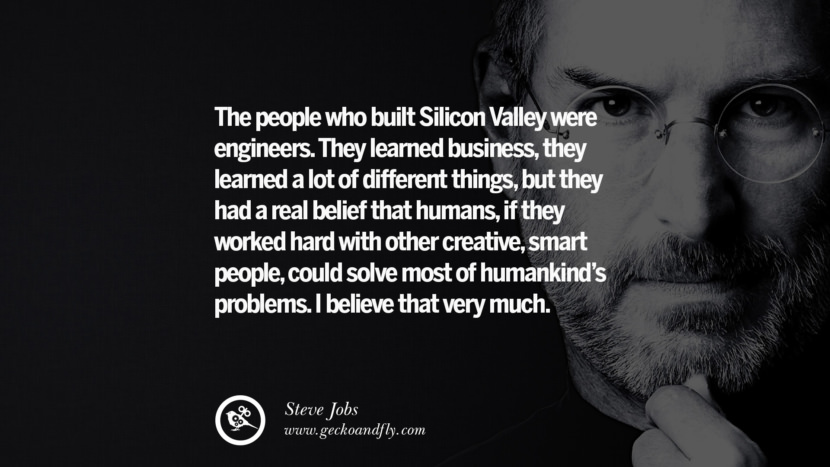 The people who built Silicon Valley were engineers. They learned business, they learned a lot of different things, but they had a real belief that humans, if they worked hard with other creative, smart people, could solve most of humankind's problems. I believe that very much. Quotes by Steve Jobs