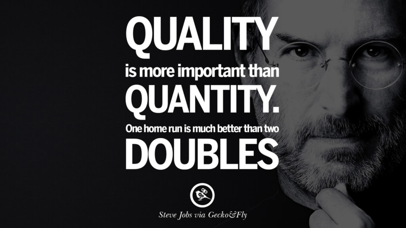 Quality is more important than quantity. One home run is much better than two doubles. Quotes by Steve Jobs