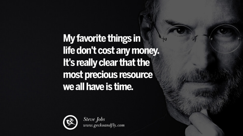 My favorite things in life don't cost any money. It's really clear that the most precious resource we all have is time.