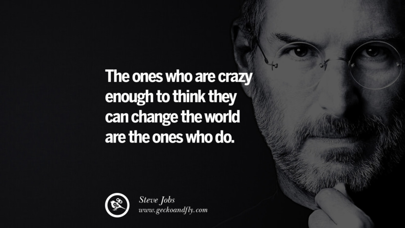 The ones who are crazy enough to think they can change the world are the ones who do.