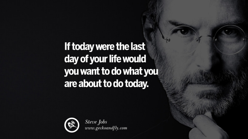 If today were the last day of your life would you want to do what you are about to do today. Quotes by Steve Jobs