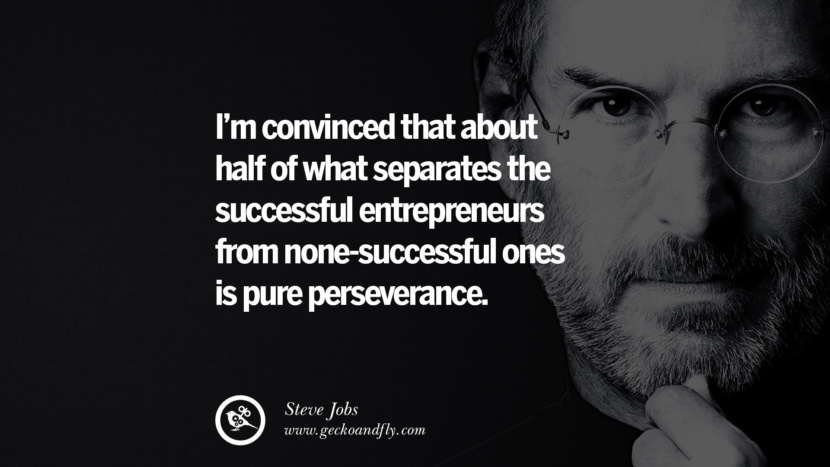 I'm convinced that about half of what separates the successful entrepreneurs from none-successful ones is pure perseverance.