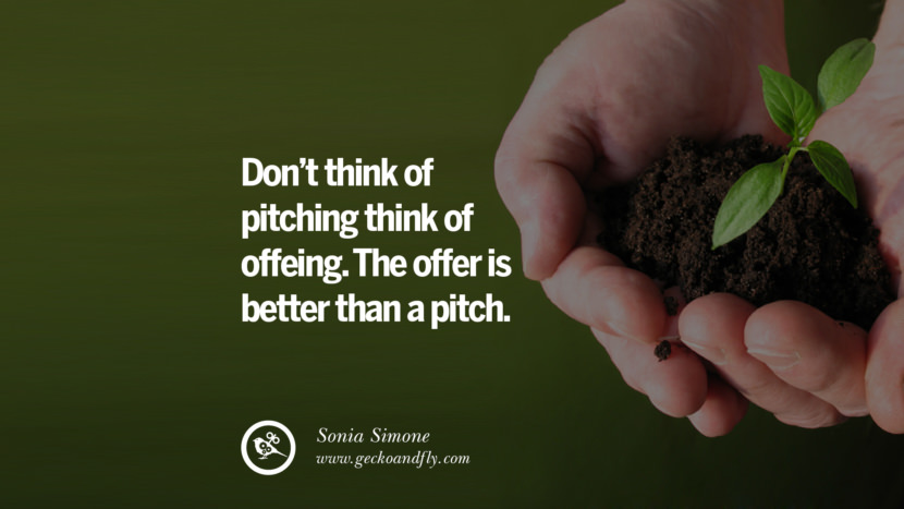 DON'T THINK OF PITCHING. THINK OF OFFERING. THE OFFER IS BETTER THAN A PITCH. - Sonia Simone Inspiring & Successful Quotes for Small Medium Business Startups best inspirational tumblr quotes instagram