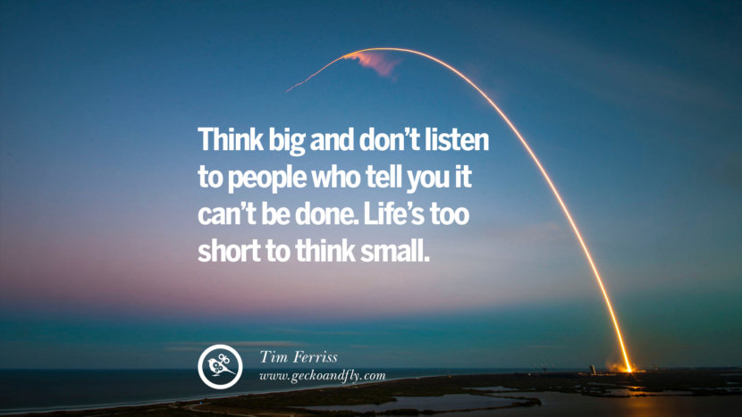 THINK BIG AND DON'T LISTEN TO PEOPLE WHO TELL YOU IT CAN'T BE DONE. LIFE'S TOO SHORT TO THINK SMALL. - Tim Ferriss Inspiring & Successful Quotes for Small Medium Business Startups best inspirational tumblr quotes instagram