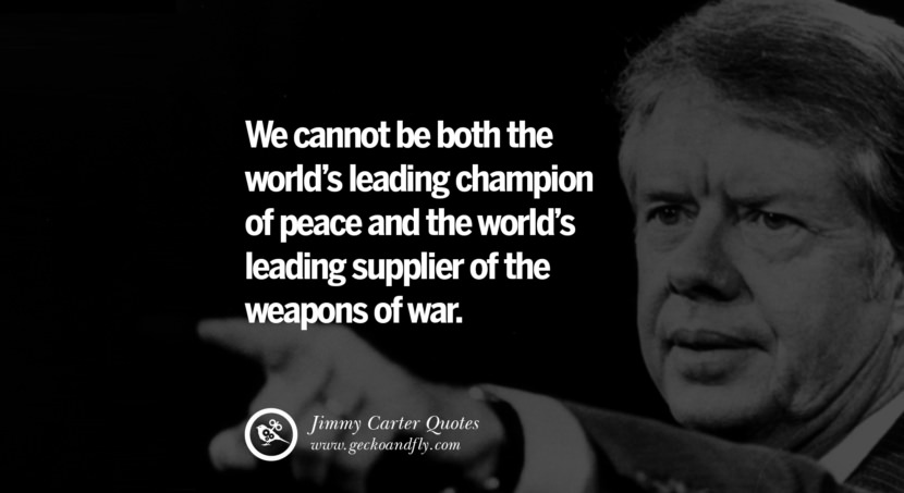 We cannot be both the world's leading champion of peace and the world's leading supplier of the weapons of war. Quote by Jimmy Carter