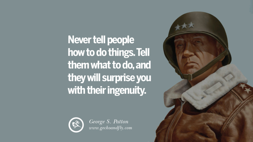 Inspirational and Motivational Quotes on Management Leadership style skills Never tell people how to do things. Tell them what to do, and they will surprise you with their ingenuity. - George S. Patton instagram pinterest facebook twitter tumblr quotes life funny best inspirational
