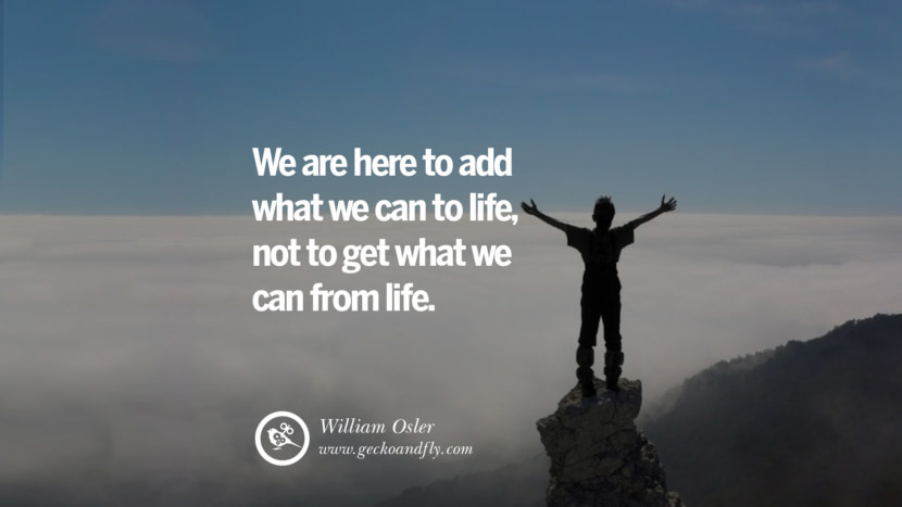 Inspiring Quotes about Life We are here to add what we can to life, not to get what we can from life. - William Osler
