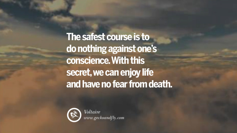 Inspiring Quotes about Life The safest course is to do nothing against one's conscience. With this secret, we can enjoy life and have no fear from death. - Voltaire