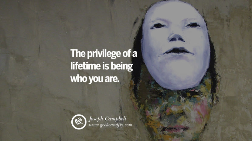 Inspiring Quotes about Life The privilege of a lifetime is being who you are. - Joseph Campbell