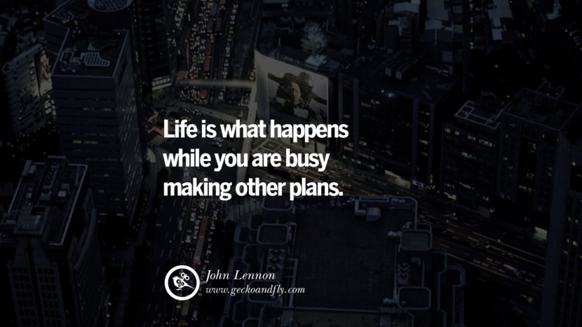Inspiring Quotes about Life Life is what happens while you are busy making other plans. - John Lennon