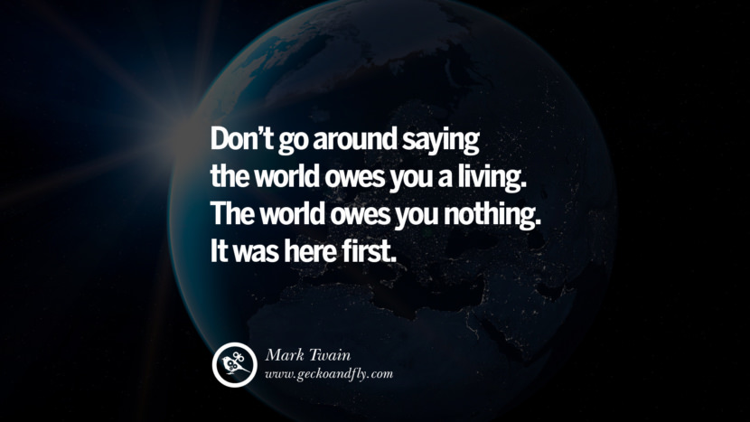 Inspiring Quotes about Life Don't go around saying the world owes you a living. The world owes you nothing. It was here first. - Mark Twain