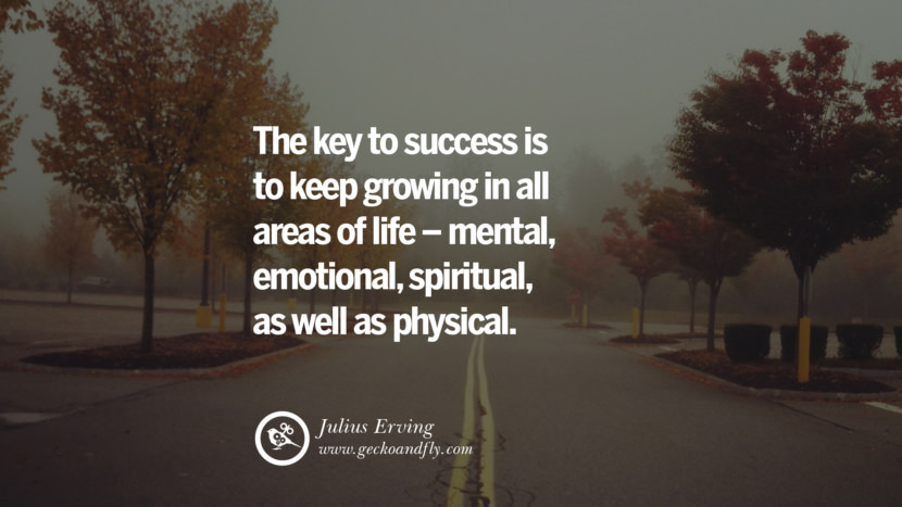 Inspiring Quotes about Life The key to success is to keep growing in all areas of life - mental, emotional, spiritual, as well as physical. - Julius Erving