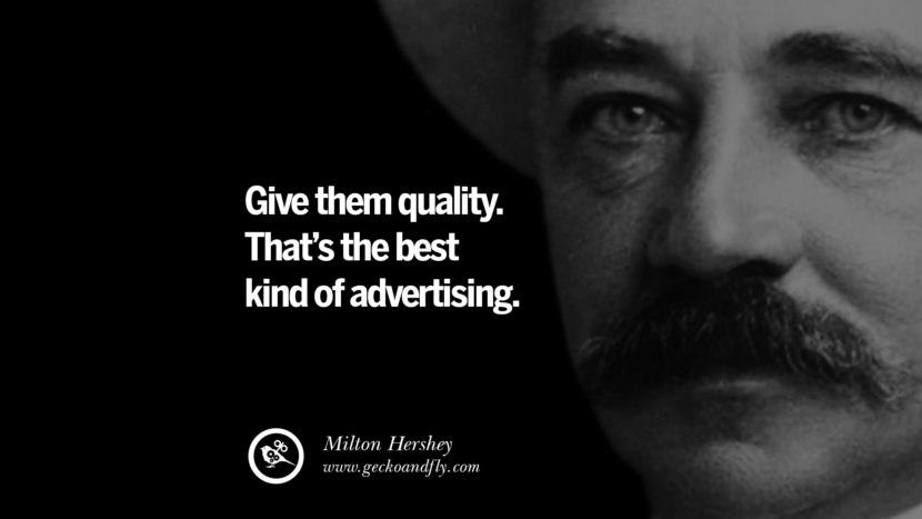 Give them quality. That's the best kind of advertising. - Milton Hershey Motivational Quotes for Small Startup Business Ideas Start up instagram pinterest facebook twitter tumblr quotes life funny best inspirational