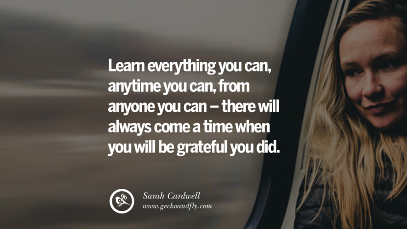 Learn everything you can, anytime you can, from anyone you can – there will always come a time when you will be grateful you did. - Sarah Cardwell Motivational Quotes for Small Startup Business Ideas Start up instagram pinterest facebook twitter tumblr quotes life funny best inspirational