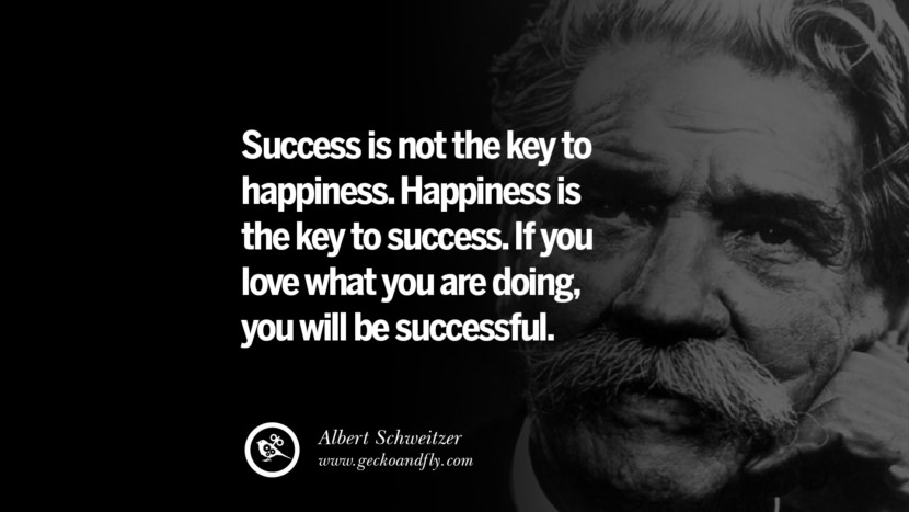 Success is not the key to happiness. Happiness is the key to success. If you love what you are doing, you will be successful. - Albert Schweitzer Motivational Quotes for Small Startup Business Ideas Start up instagram pinterest facebook twitter tumblr quotes life funny best inspirational
