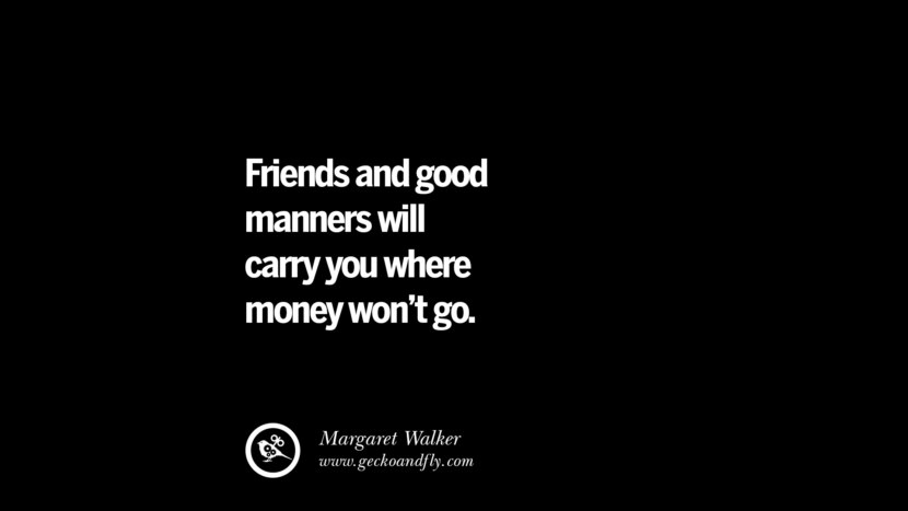 quotes about friendship love friends Friends and good manners will carry you where money won't go. - Margaret Walker
