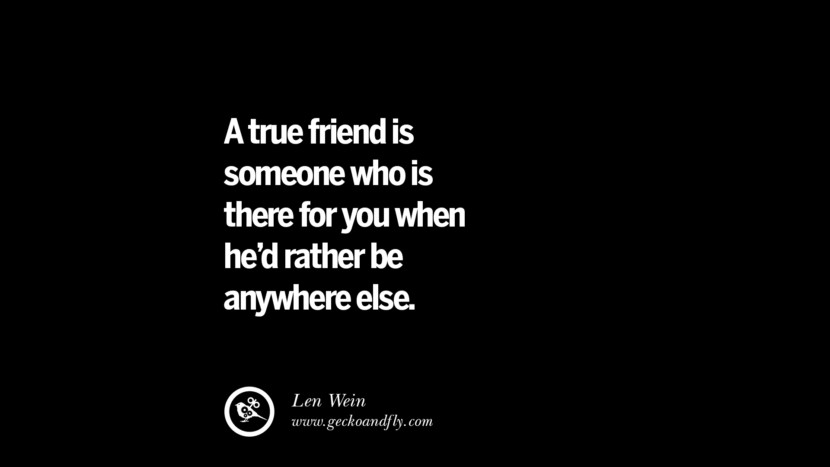 quotes about friendship love friends A true friend is someone who is there for you when he'd rather be anywhere else. - Len Wein instagram pinterest facebook twitter tumblr quotes life funny best inspirational