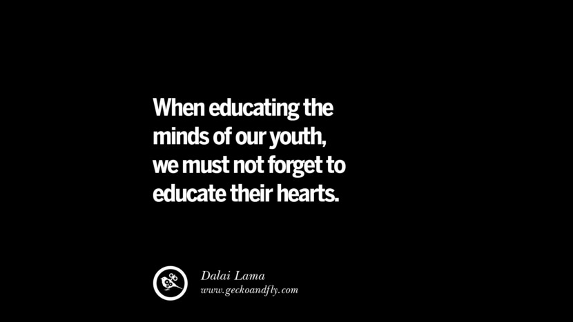 Quotes on Education When educating the minds of our youth, we must not forget to educate their hearts. - Dalai Lama best inspirational tumblr quotes instagram