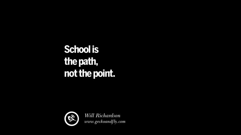 Quotes on Education School is the path, not the point. - Will Richardson