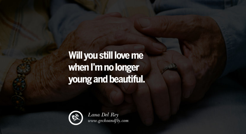 quotes about love Will you still love me when I'm no longer young and beautiful. - Lana Del Rey instagram pinterest facebook twitter tumblr quotes life funny best inspirational