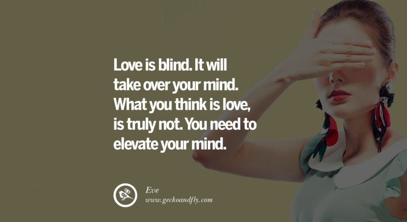 quotes about love Love is blind. It will take over your mind. What you think is love, is truly not. You need to elevate your mind. - Eve instagram pinterest facebook twitter tumblr quotes life funny best inspirational