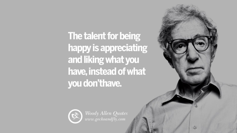 The talent for being happy is appreciating and liking what you have, instead of what you don't have. woody allen quotes movie film filmografia manhattan Mia Farrow Soon Yi-Previn