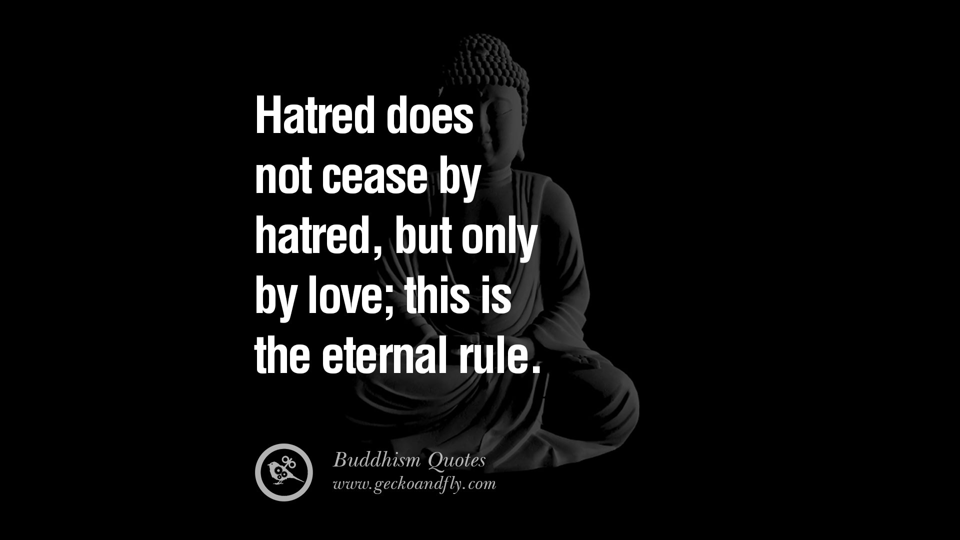Hatred does not cease by hatred but only by love this is the eternal rule
