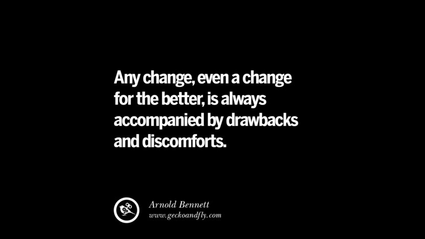 Any change, even a change for the better, is always accompanied by drawbacks and discomforts. - Arnold Bennett