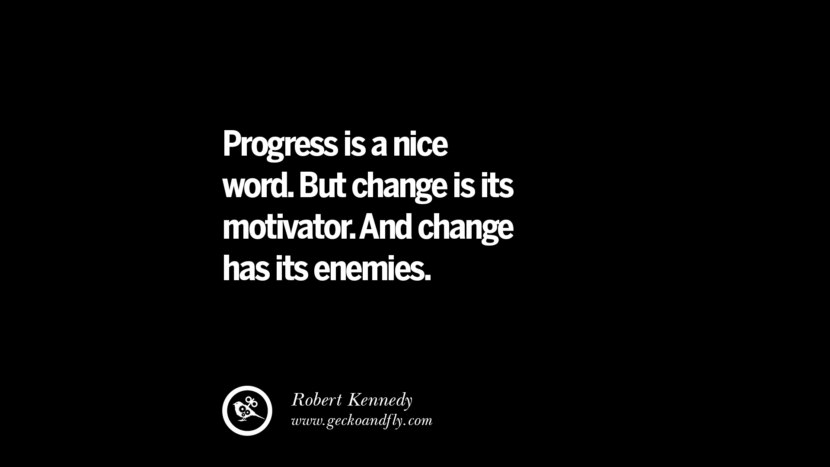 Progress is a nice word. But change is its motivator. And change has its enemies. - Robert Kennedy