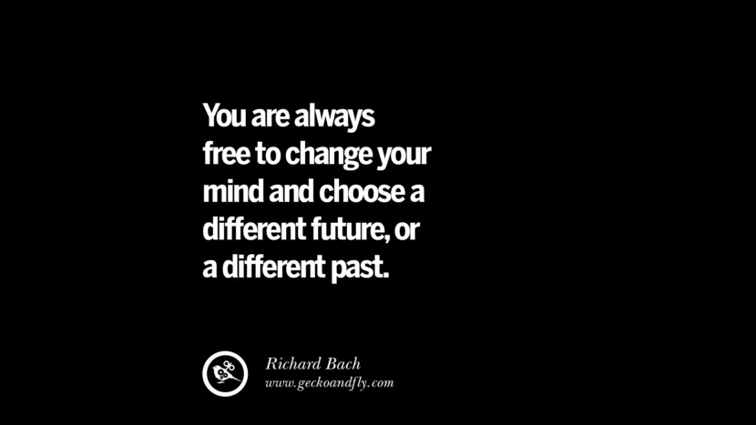 You are always free to change your mind and choose a different future, or a different past. - Richard Bach