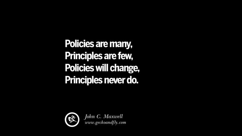Policies are many, Principles are few, Policies will change, Principles never do. - John C. Maxwell